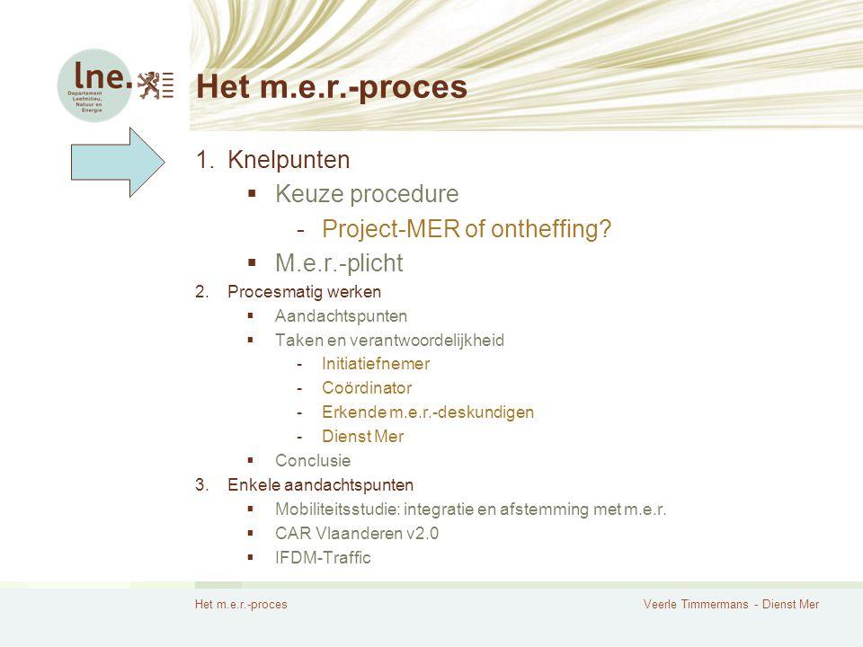 Het m.e.r.-procesVeerle Timmermans - Dienst Mer Het m.e.r.-proces 1.Knelpunten  Keuze procedure -Project-MER of ontheffing?  M.e.r.-plicht 2.Procesm