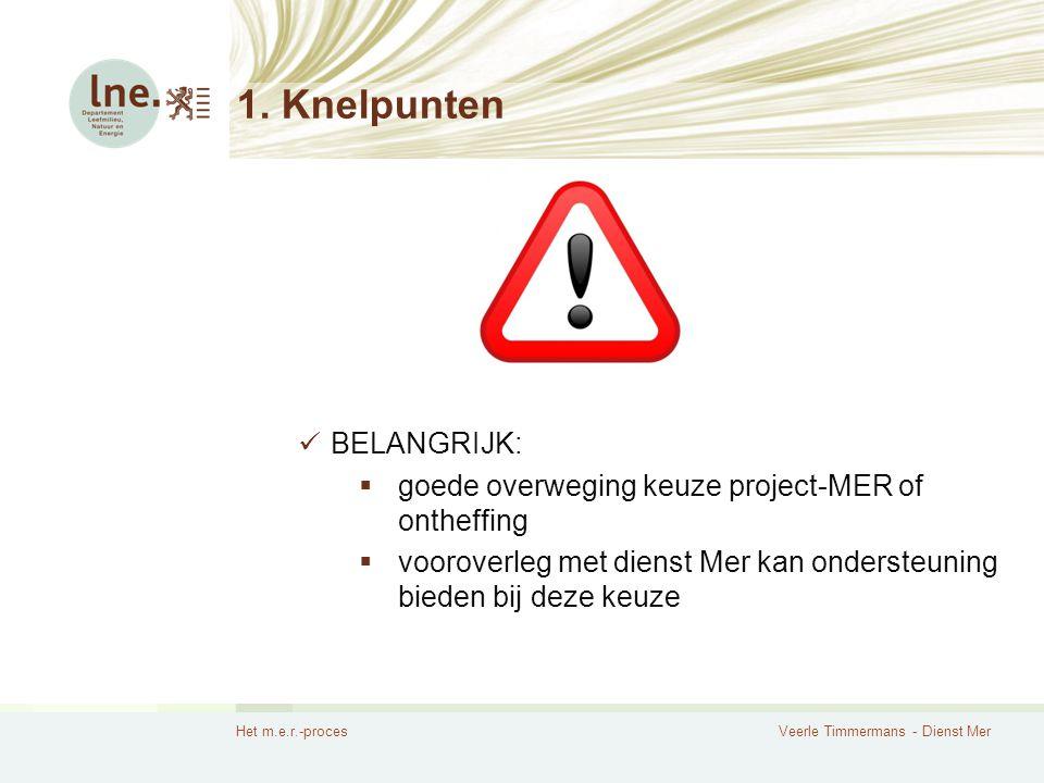 Het m.e.r.-procesVeerle Timmermans - Dienst Mer 1. Knelpunten BELANGRIJK:  goede overweging keuze project-MER of ontheffing  vooroverleg met dienst