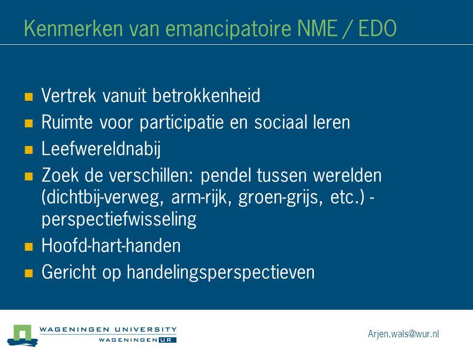 Kenmerken van emancipatoire NME / EDO Vertrek vanuit betrokkenheid Ruimte voor participatie en sociaal leren Leefwereldnabij Zoek de verschillen: pendel tussen werelden (dichtbij-verweg, arm-rijk, groen-grijs, etc.) - perspectiefwisseling Hoofd-hart-handen Gericht op handelingsperspectieven Arjen.wals@wur.nl