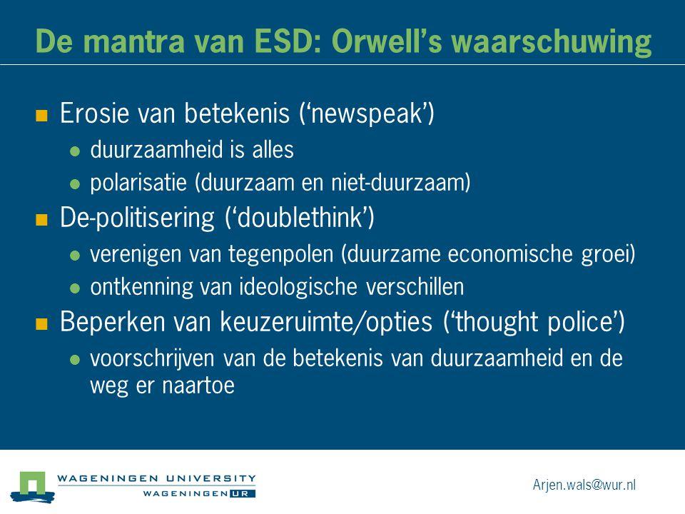 De mantra van ESD: Orwell's waarschuwing Erosie van betekenis ('newspeak') duurzaamheid is alles polarisatie (duurzaam en niet-duurzaam) De-politisering ('doublethink') verenigen van tegenpolen (duurzame economische groei) ontkenning van ideologische verschillen Beperken van keuzeruimte/opties ('thought police') voorschrijven van de betekenis van duurzaamheid en de weg er naartoe Arjen.wals@wur.nl