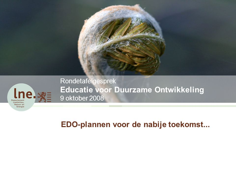 Rondetafelgesprek Educatie voor Duurzame Ontwikkeling 9 oktober 2008 EDO-plannen voor de nabije toekomst...
