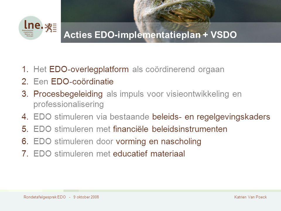 Rondetafelgesprek EDO - 9 oktober 2008Katrien Van Poeck Acties EDO-implementatieplan + VSDO 1.Het EDO-overlegplatform als coördinerend orgaan 2.Een EDO-coördinatie 3.Procesbegeleiding als impuls voor visieontwikkeling en professionalisering 4.EDO stimuleren via bestaande beleids- en regelgevingskaders 5.EDO stimuleren met financiële beleidsinstrumenten 6.EDO stimuleren door vorming en nascholing 7.EDO stimuleren met educatief materiaal