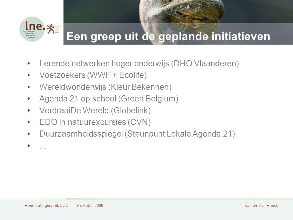 Rondetafelgesprek EDO - 9 oktober 2008Katrien Van Poeck Een greep uit de geplande initiatieven Lerende netwerken hoger onderwijs (DHO Vlaanderen) Voetzoekers (WWF + Ecolife) Wereldwonderwijs (Kleur Bekennen) Agenda 21 op school (Green Belgium) VerdraaiDe Wereld (Globelink) EDO in natuurexcursies (CVN) Duurzaamheidsspiegel (Steunpunt Lokale Agenda 21)...