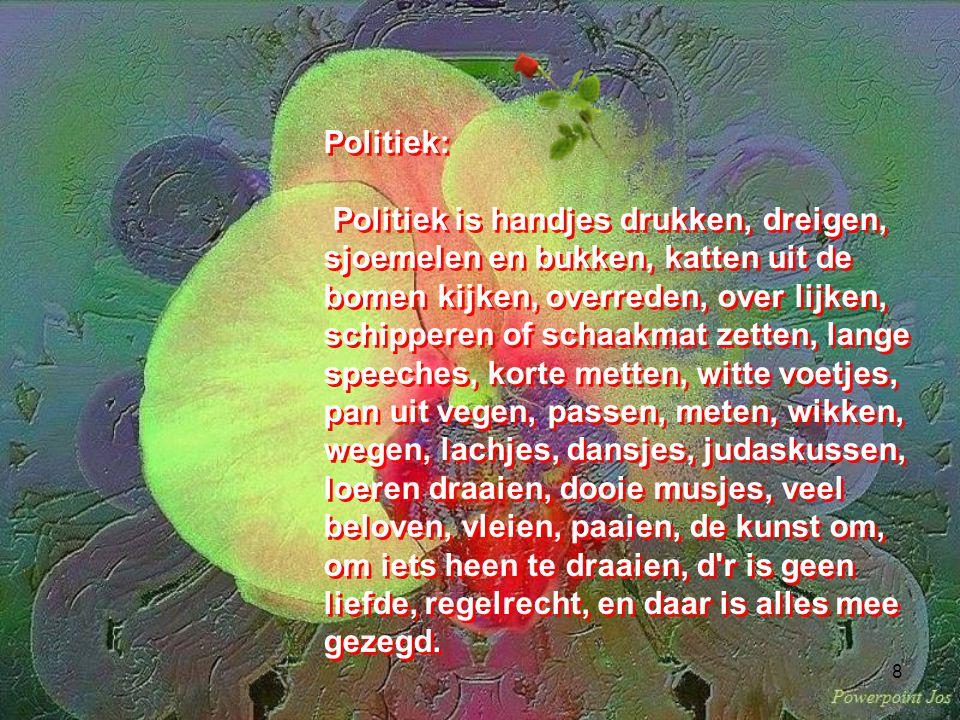 8 Politiek: Politiek is handjes drukken, dreigen, sjoemelen en bukken, katten uit de bomen kijken, overreden, over lijken, schipperen of schaakmat zetten, lange speeches, korte metten, witte voetjes, pan uit vegen, passen, meten, wikken, wegen, lachjes, dansjes, judaskussen, loeren draaien, dooie musjes, veel beloven, vleien, paaien, de kunst om, om iets heen te draaien, d r is geen liefde, regelrecht, en daar is alles mee gezegd.