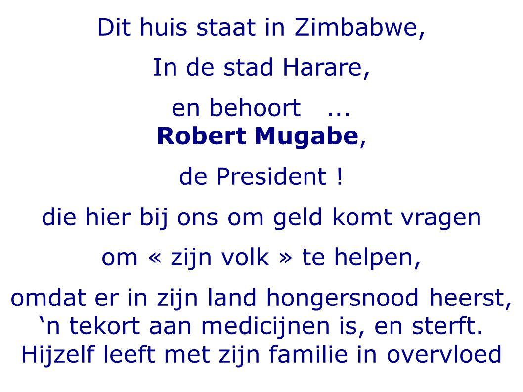 Dit huis staat in Zimbabwe, In de stad Harare, en behoort... Robert Mugabe, de President ! die hier bij ons om geld komt vragen om « zijn volk » te he