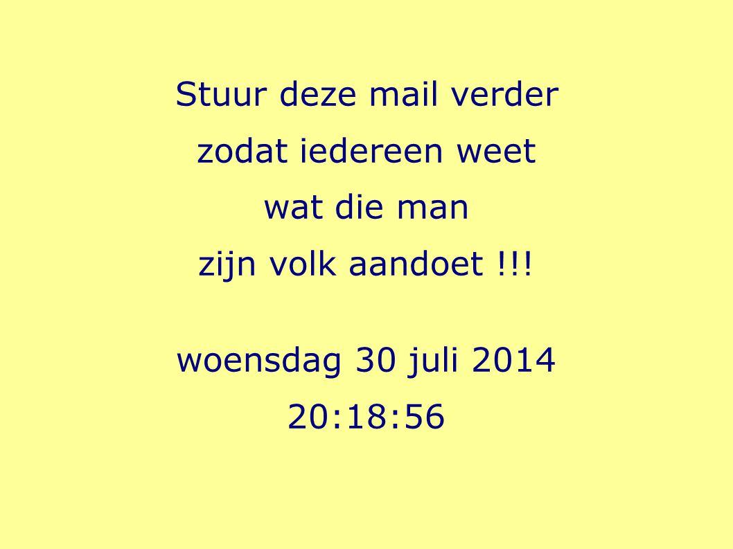 Stuur deze mail verder zodat iedereen weet wat die man zijn volk aandoet !!! woensdag 30 juli 2014 20:20:35