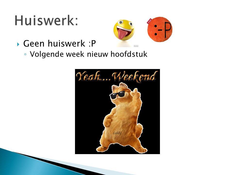  Geen huiswerk :P ◦ Volgende week nieuw hoofdstuk