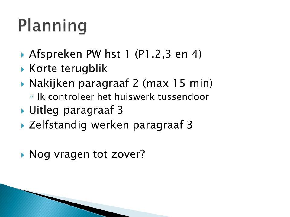  Afspreken PW hst 1 (P1,2,3 en 4)  Korte terugblik  Nakijken paragraaf 2 (max 15 min) ◦ Ik controleer het huiswerk tussendoor  Uitleg paragraaf 3  Zelfstandig werken paragraaf 3  Nog vragen tot zover?