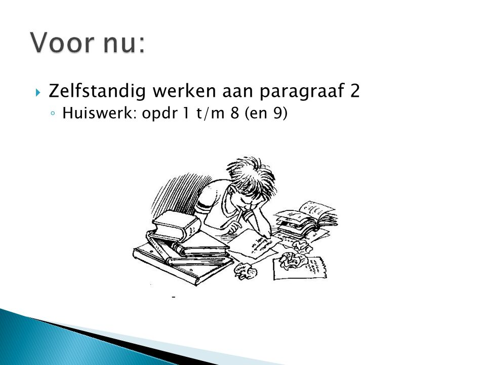  Zelfstandig werken aan paragraaf 2 ◦ Huiswerk: opdr 1 t/m 8 (en 9)