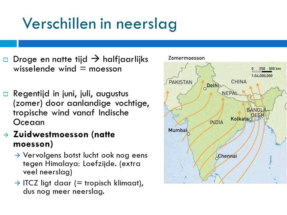 Verschillen in neerslag  Droge en natte tijd  halfjaarlijks wisselende wind = moesson  Regentijd in juni, juli, augustus (zomer) door aanlandige vo