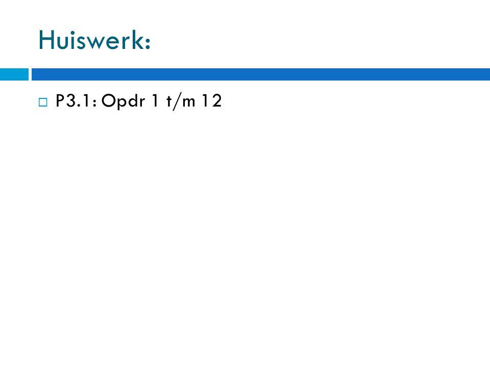 Huiswerk:  P3.1: Opdr 1 t/m 12