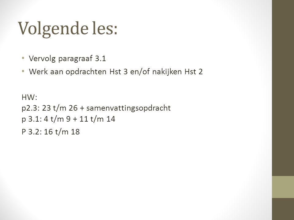 Volgende les: Vervolg paragraaf 3.1 Werk aan opdrachten Hst 3 en/of nakijken Hst 2 HW: p2.3: 23 t/m 26 + samenvattingsopdracht p 3.1: 4 t/m 9 + 11 t/m