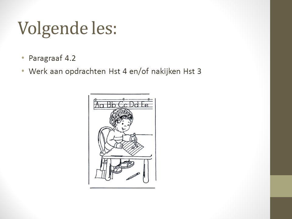 Volgende les: Paragraaf 4.2 Werk aan opdrachten Hst 4 en/of nakijken Hst 3