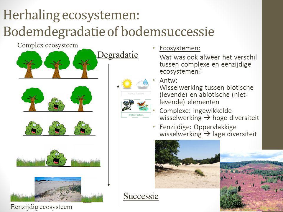 Herhaling ecosystemen: Bodemdegradatie of bodemsuccessie Ecosystemen: Wat was ook alweer het verschil tussen complexe en eenzijdige ecosystemen? Antw: