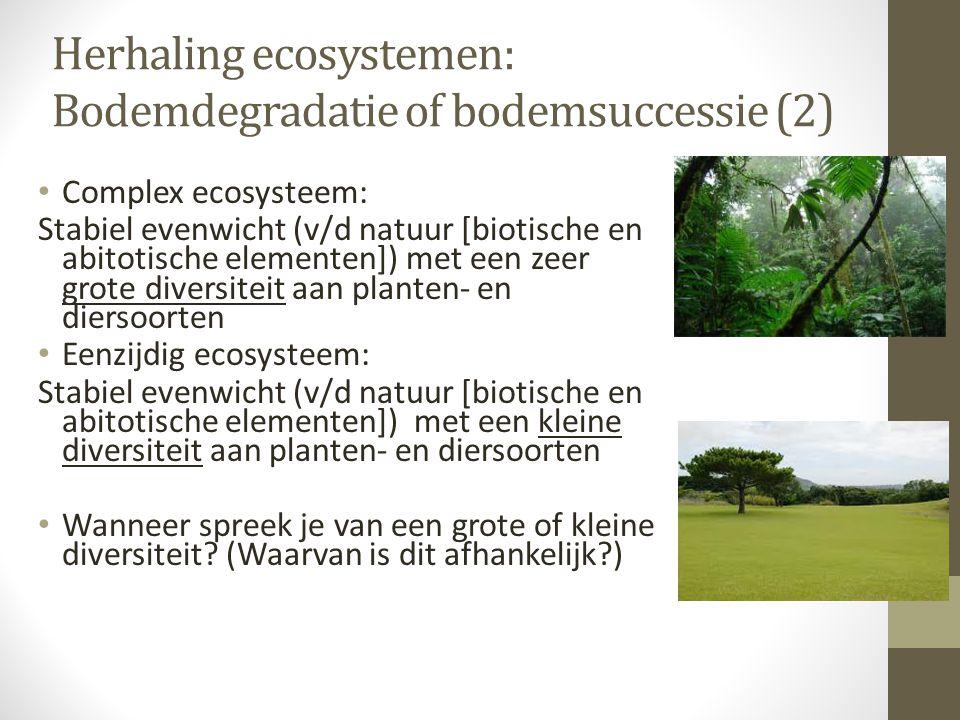 Herhaling ecosystemen: Bodemdegradatie of bodemsuccessie (2) Complex ecosysteem: Stabiel evenwicht (v/d natuur [biotische en abitotische elementen]) m
