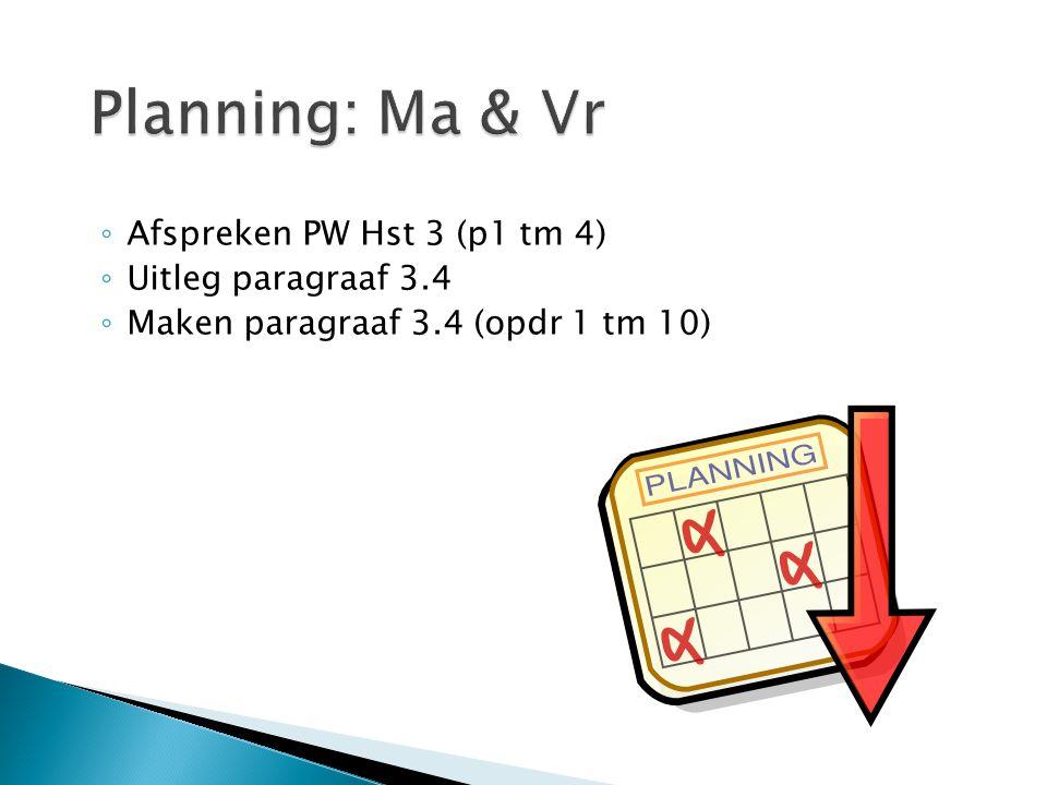 ◦ Afspreken PW Hst 3 (p1 tm 4) ◦ Uitleg paragraaf 3.4 ◦ Maken paragraaf 3.4 (opdr 1 tm 10)