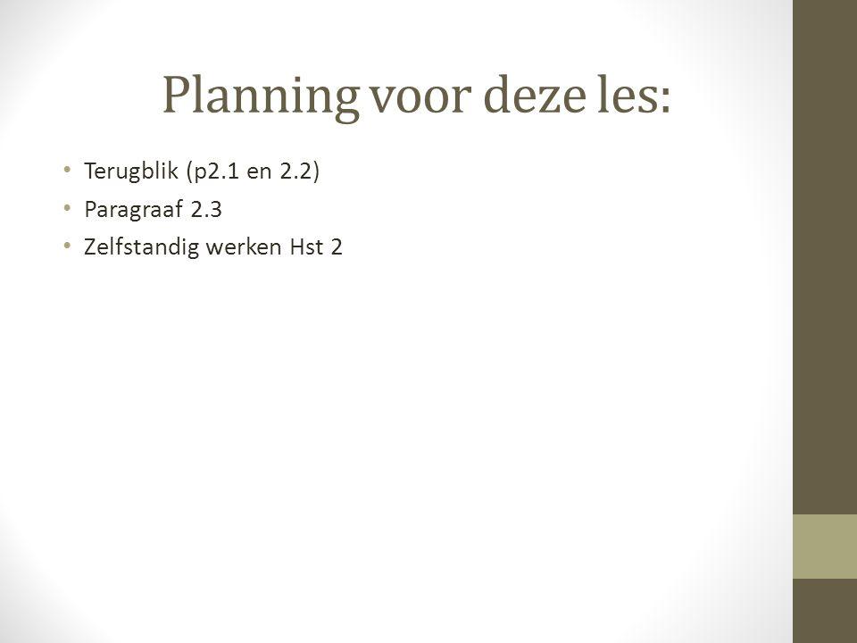 Planning voor deze les: Terugblik (p2.1 en 2.2) Paragraaf 2.3 Zelfstandig werken Hst 2