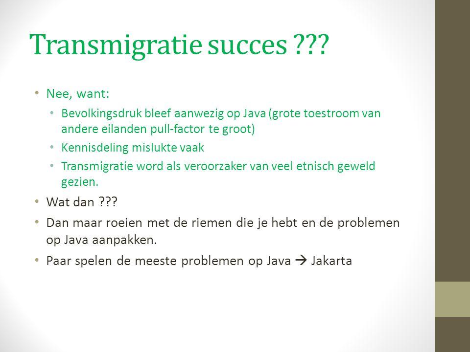 Transmigratie succes ??? Nee, want: Bevolkingsdruk bleef aanwezig op Java (grote toestroom van andere eilanden pull-factor te groot) Kennisdeling misl