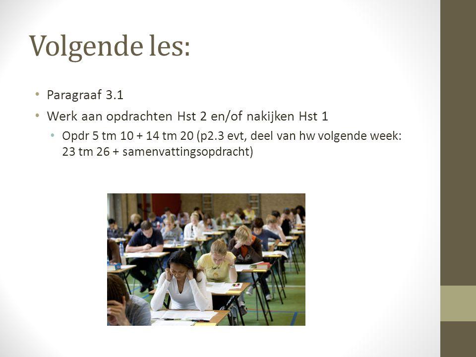 Volgende les: Paragraaf 3.1 Werk aan opdrachten Hst 2 en/of nakijken Hst 1 Opdr 5 tm 10 + 14 tm 20 (p2.3 evt, deel van hw volgende week: 23 tm 26 + samenvattingsopdracht)