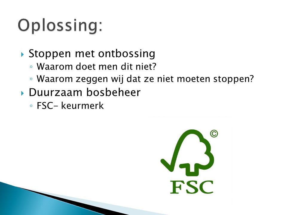  Stoppen met ontbossing ◦ Waarom doet men dit niet? ◦ Waarom zeggen wij dat ze niet moeten stoppen?  Duurzaam bosbeheer ◦ FSC- keurmerk