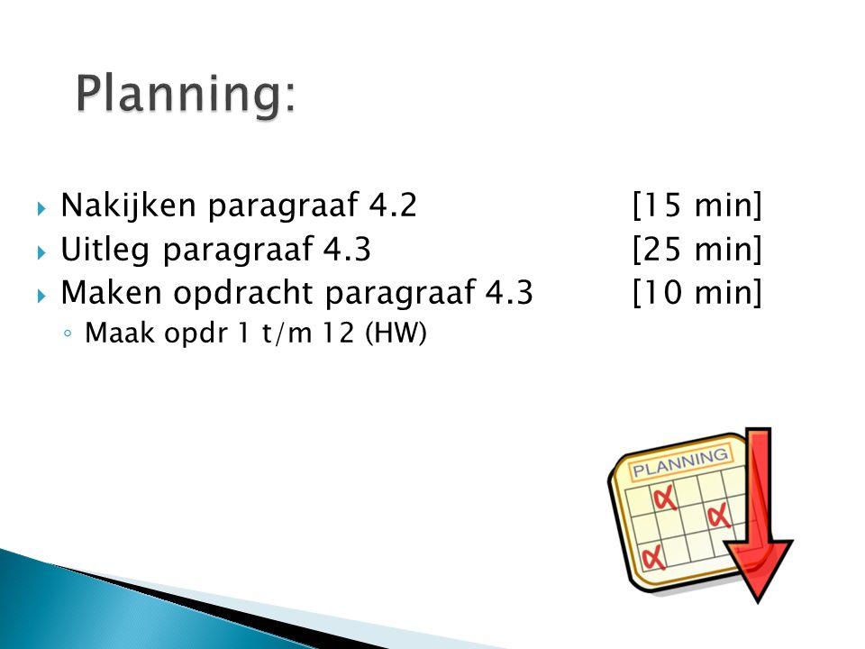  Nakijken paragraaf 4.2[15 min]  Uitleg paragraaf 4.3[25 min]  Maken opdracht paragraaf 4.3 [10 min] ◦ Maak opdr 1 t/m 12 (HW)