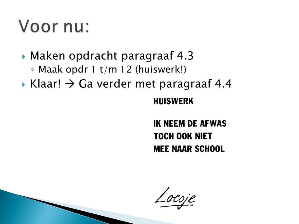  Maken opdracht paragraaf 4.3 ◦ Maak opdr 1 t/m 12 (huiswerk!)  Klaar!  Ga verder met paragraaf 4.4