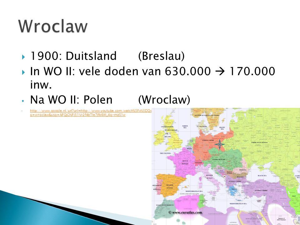  1900: Duitsland(Breslau)  In WO II: vele doden van 630.000  170.000 inw. Na WO II: Polen (Wroclaw) http://www.google.nl/url?url=http://www.youtube
