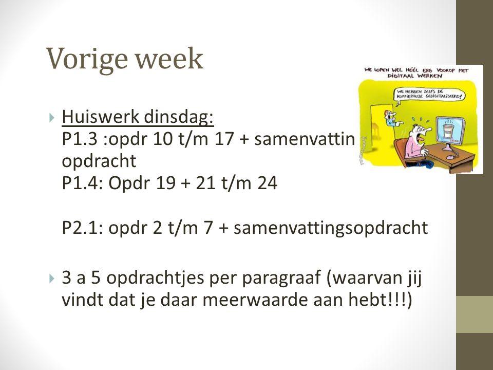  Huiswerk dinsdag: P1.3 :opdr 10 t/m 17 + samenvattings- opdracht P1.4: Opdr 19 + 21 t/m 24 P2.1: opdr 2 t/m 7 + samenvattingsopdracht  3 a 5 opdrachtjes per paragraaf (waarvan jij vindt dat je daar meerwaarde aan hebt!!!) Vorige week