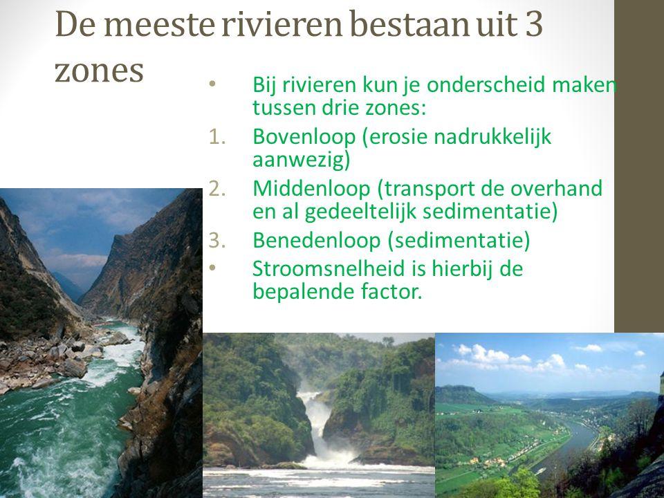 De meeste rivieren bestaan uit 3 zones Bij rivieren kun je onderscheid maken tussen drie zones: 1.Bovenloop (erosie nadrukkelijk aanwezig) 2.Middenloop (transport de overhand en al gedeeltelijk sedimentatie) 3.Benedenloop (sedimentatie) Stroomsnelheid is hierbij de bepalende factor.