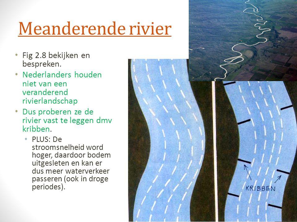 Meanderende rivier Fig 2.8 bekijken en bespreken. Nederlanders houden niet van een veranderend rivierlandschap Dus proberen ze de rivier vast te legge