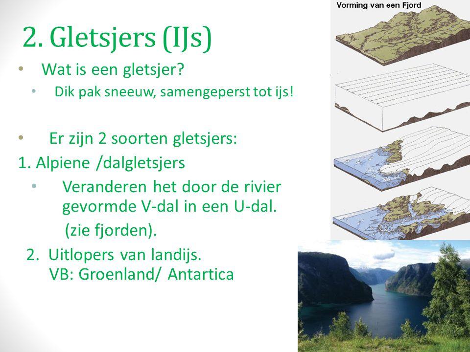 2. Gletsjers (IJs) Wat is een gletsjer? Dik pak sneeuw, samengeperst tot ijs! Er zijn 2 soorten gletsjers: 1. Alpiene /dalgletsjers Veranderen het doo
