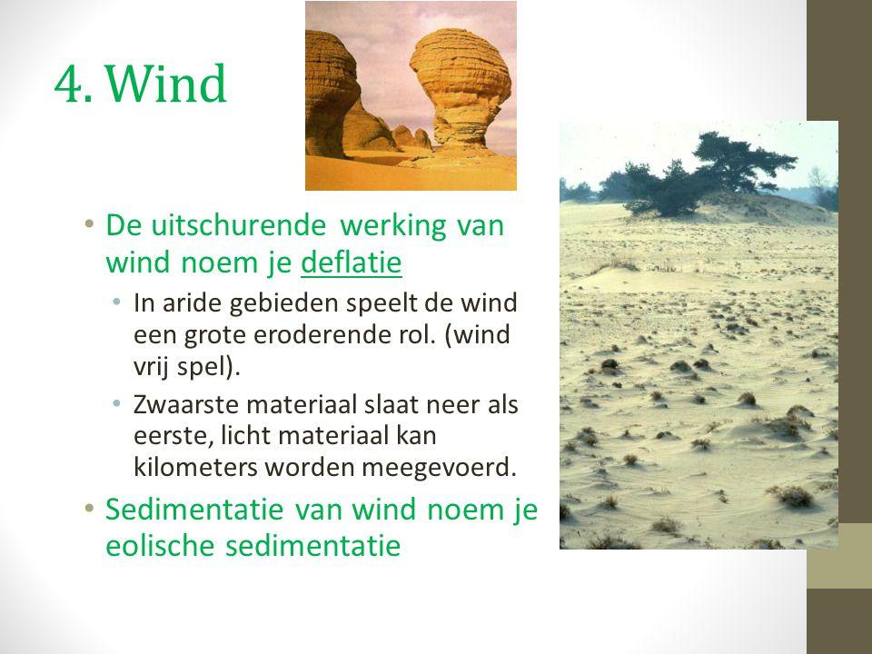4. Wind De uitschurende werking van wind noem je deflatie In aride gebieden speelt de wind een grote eroderende rol. (wind vrij spel). Zwaarste materi