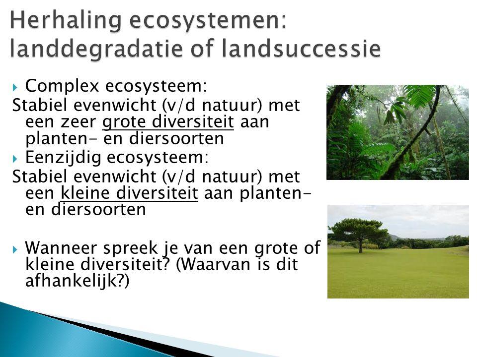  Complex ecosysteem: Stabiel evenwicht (v/d natuur) met een zeer grote diversiteit aan planten- en diersoorten  Eenzijdig ecosysteem: Stabiel evenwi