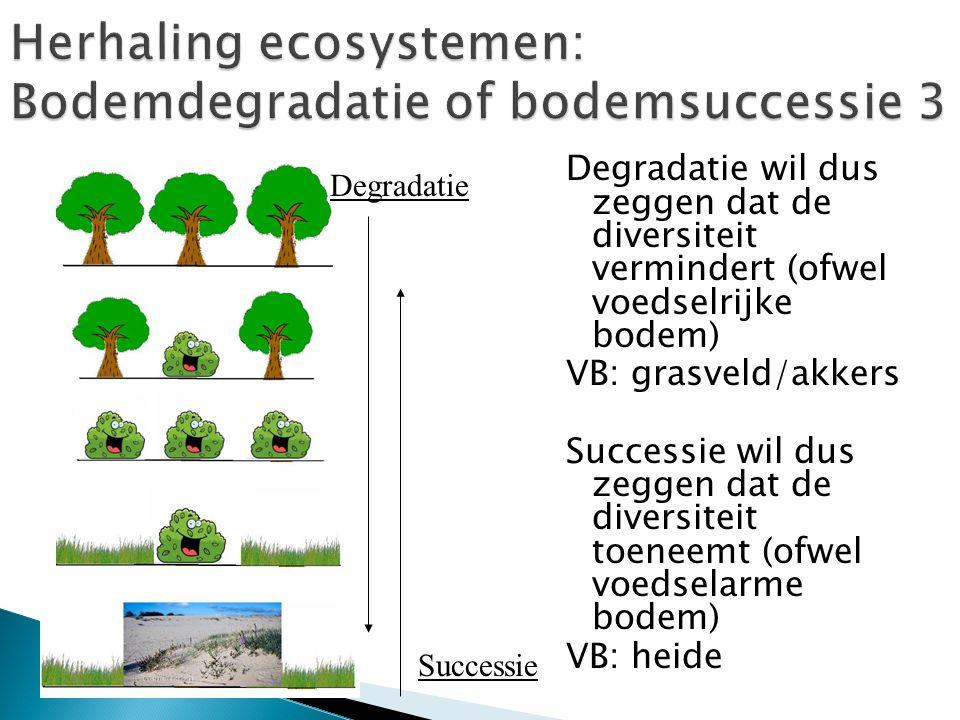 Degradatie wil dus zeggen dat de diversiteit vermindert (ofwel voedselrijke bodem) VB: grasveld/akkers Successie wil dus zeggen dat de diversiteit toe
