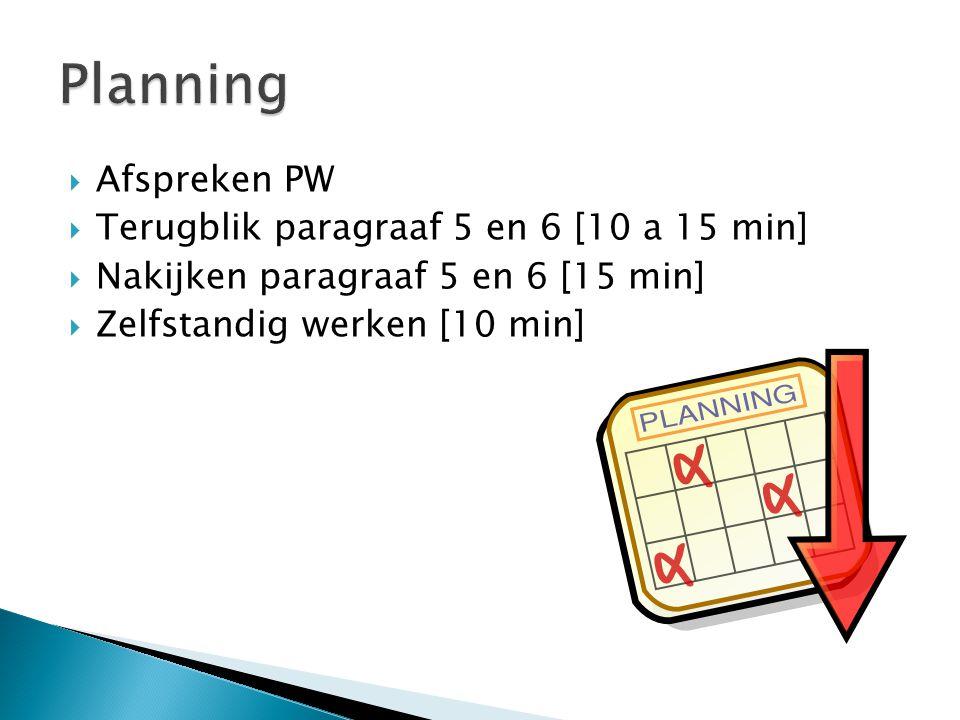  Afspreken PW  Terugblik paragraaf 5 en 6 [10 a 15 min]  Nakijken paragraaf 5 en 6 [15 min]  Zelfstandig werken [10 min]