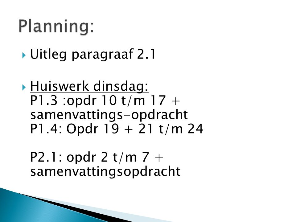  Huiswerk dinsdag: P1.3 :opdr 10 t/m 17 + samenvattings-opdracht P1.4: Opdr 19 + 21 t/m 24 P2.1: opdr 2 t/m 7 + samenvattingsopdracht  3 a 5 opdrachtjes per paragraaf (waarvan jij vindt dat je daar meerwaarde aan hebt!!!)