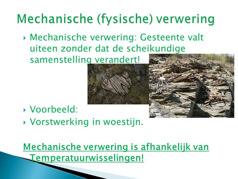  Mechanische verwering: Gesteente valt uiteen zonder dat de scheikundige samenstelling verandert!  Voorbeeld:  Vorstwerking in woestijn. Mechanisch