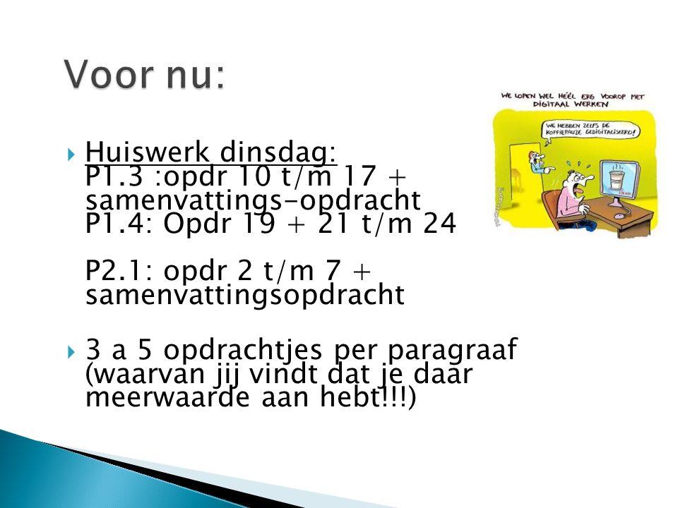  Huiswerk dinsdag: P1.3 :opdr 10 t/m 17 + samenvattings-opdracht P1.4: Opdr 19 + 21 t/m 24 P2.1: opdr 2 t/m 7 + samenvattingsopdracht  3 a 5 opdrach