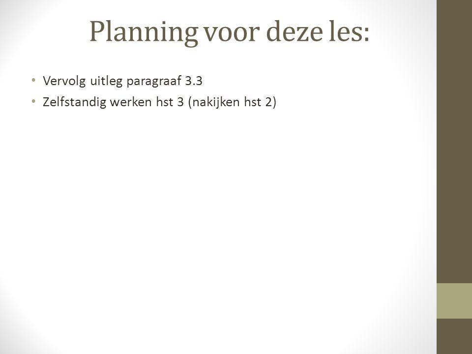 Planning voor deze les: Vervolg uitleg paragraaf 3.3 Zelfstandig werken hst 3 (nakijken hst 2)