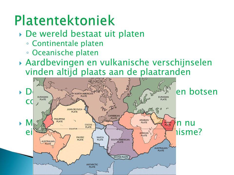  De wereld bestaat uit platen ◦ Continentale platen ◦ Oceanische platen  Aardbevingen en vulkanische verschijnselen vinden altijd plaats aan de plaa