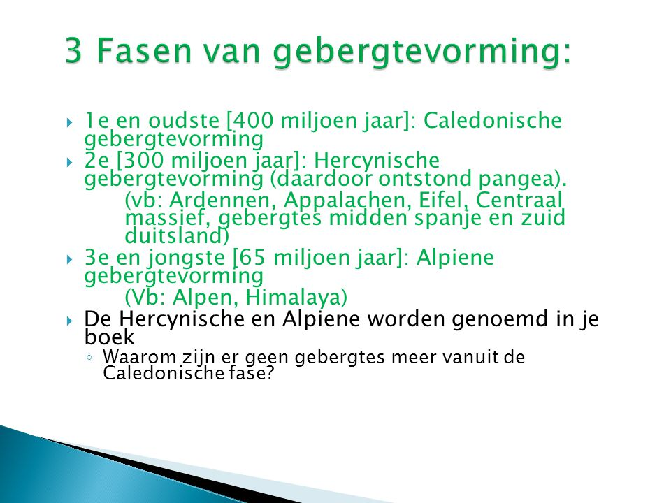  1e en oudste [400 miljoen jaar]: Caledonische gebergtevorming  2e [300 miljoen jaar]: Hercynische gebergtevorming (daardoor ontstond pangea). (vb: