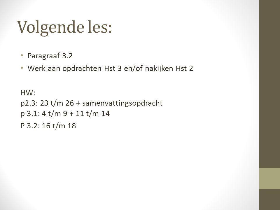 Volgende les: Paragraaf 3.2 Werk aan opdrachten Hst 3 en/of nakijken Hst 2 HW: p2.3: 23 t/m 26 + samenvattingsopdracht p 3.1: 4 t/m 9 + 11 t/m 14 P 3.