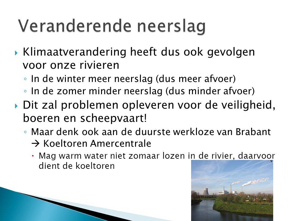  Klimaatverandering heeft dus ook gevolgen voor onze rivieren ◦ In de winter meer neerslag (dus meer afvoer) ◦ In de zomer minder neerslag (dus minde