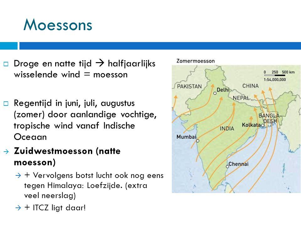 Moessons  Droge en natte tijd  halfjaarlijks wisselende wind = moesson  Regentijd in juni, juli, augustus (zomer) door aanlandige vochtige, tropische wind vanaf Indische Oceaan  Zuidwestmoesson (natte moesson)  + Vervolgens botst lucht ook nog eens tegen Himalaya: Loefzijde.