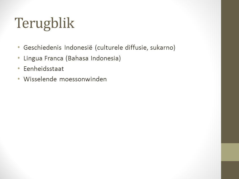Terugblik Geschiedenis Indonesië (culturele diffusie, sukarno) Lingua Franca (Bahasa Indonesia) Eenheidsstaat Wisselende moessonwinden