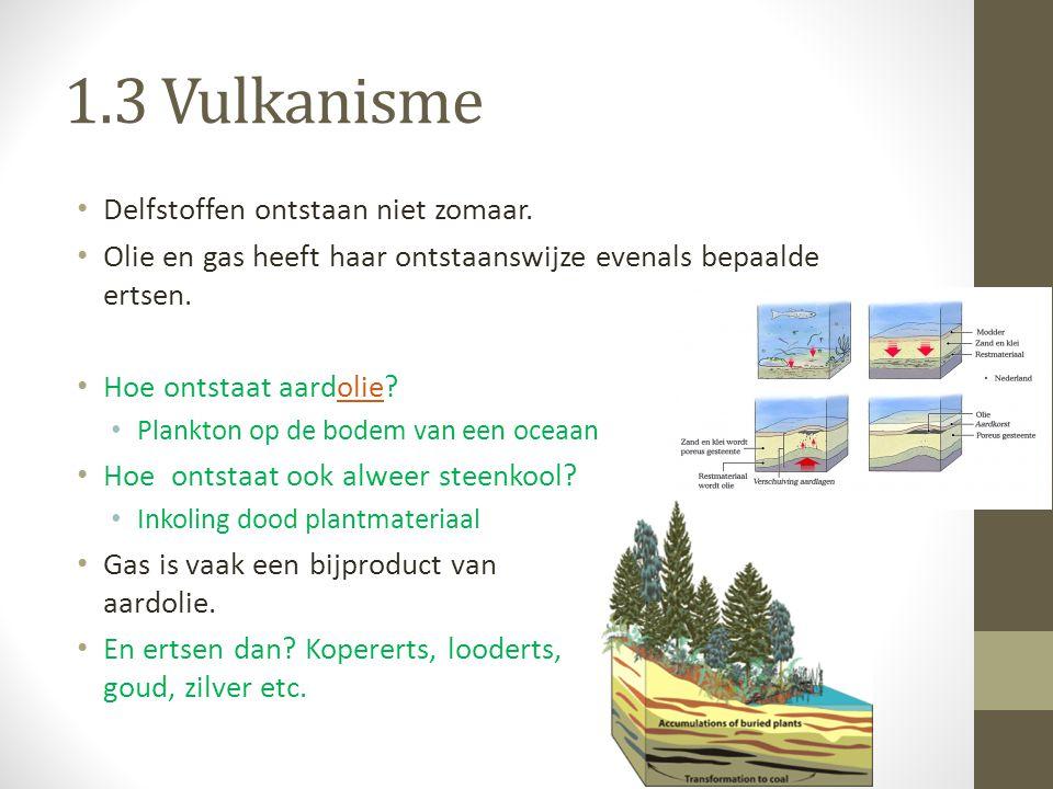 1.3 Vulkanisme Delfstoffen ontstaan niet zomaar. Olie en gas heeft haar ontstaanswijze evenals bepaalde ertsen. Hoe ontstaat aardolie?olie Plankton op