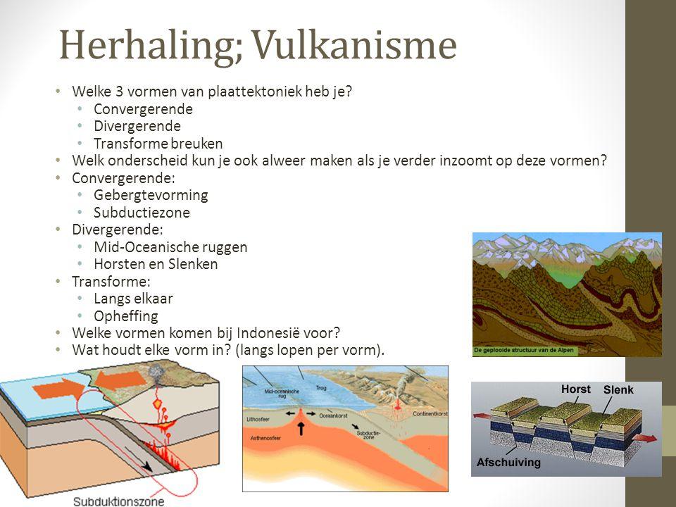 Herhaling; Vulkanisme Welke 3 vormen van plaattektoniek heb je? Convergerende Divergerende Transforme breuken Welk onderscheid kun je ook alweer maken