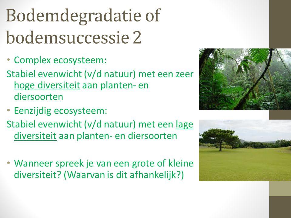 Bodemdegradatie of bodemsuccessie 2 Complex ecosysteem: Stabiel evenwicht (v/d natuur) met een zeer hoge diversiteit aan planten- en diersoorten Eenzi