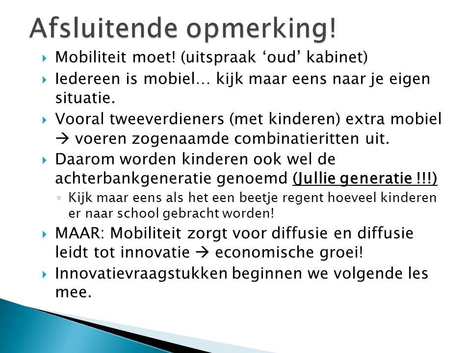  Mobiliteit moet! (uitspraak 'oud' kabinet)  Iedereen is mobiel… kijk maar eens naar je eigen situatie.  Vooral tweeverdieners (met kinderen) extra