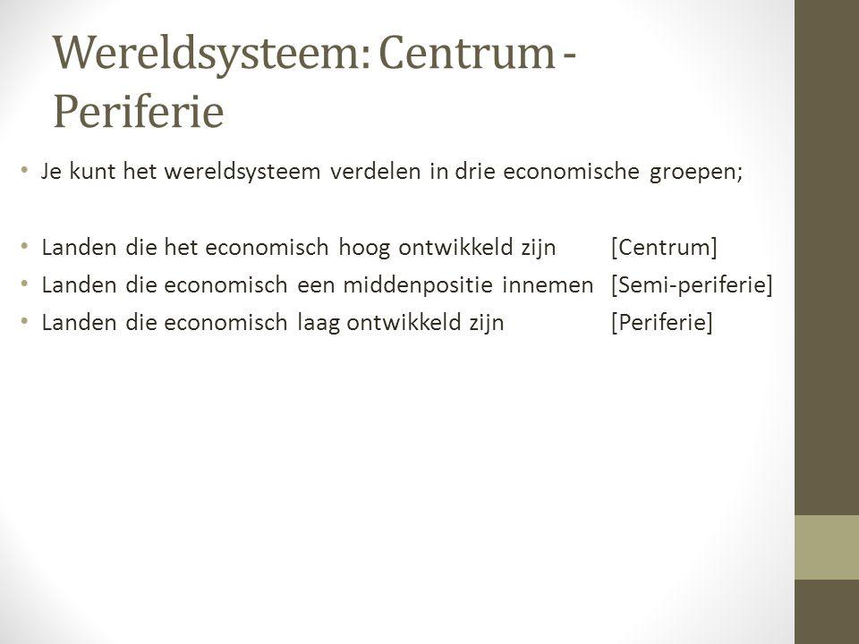 Wereldsysteem: Centrum - Periferie Je kunt het wereldsysteem verdelen in drie economische groepen; Landen die het economisch hoog ontwikkeld zijn[Centrum] Landen die economisch een middenpositie innemen[Semi-periferie] Landen die economisch laag ontwikkeld zijn[Periferie]